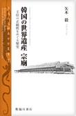 韓国の世界遺産 宗廟 王位の正統性をめぐる歴史